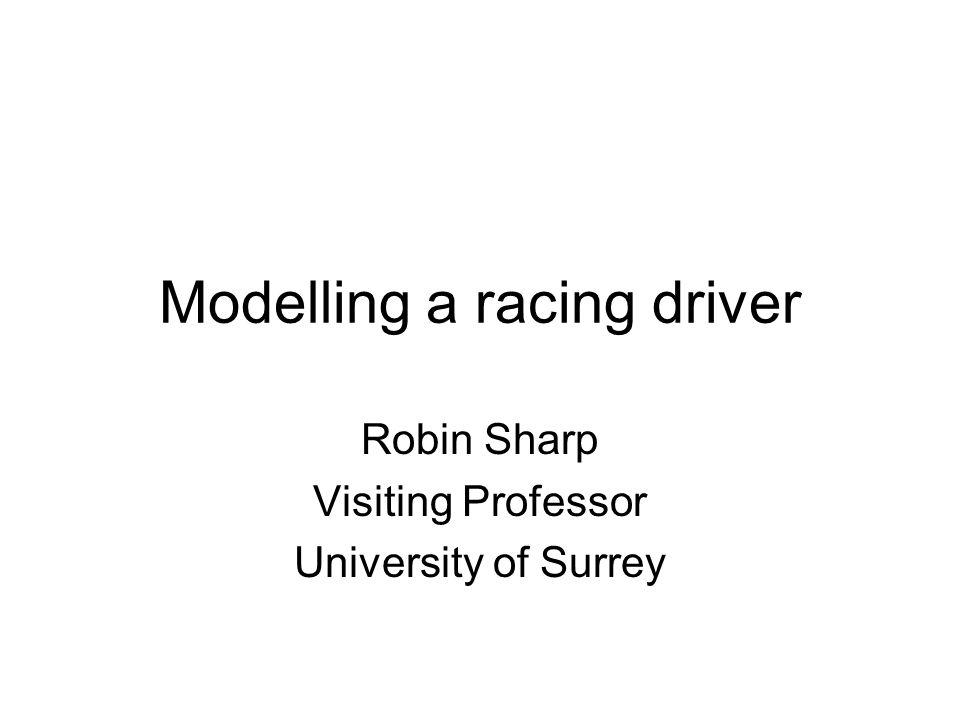 Modelling a racing driver Robin Sharp Visiting Professor University of Surrey
