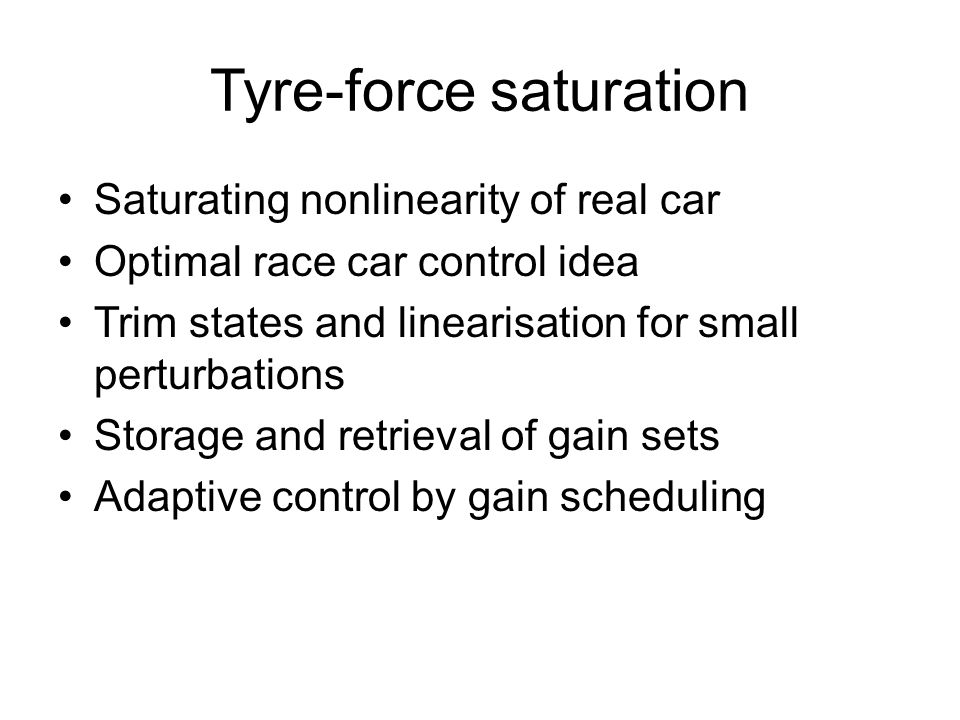 Tyre-force saturation Saturating nonlinearity of real car Optimal race car control idea Trim states and linearisation for small perturbations Storage and retrieval of gain sets Adaptive control by gain scheduling
