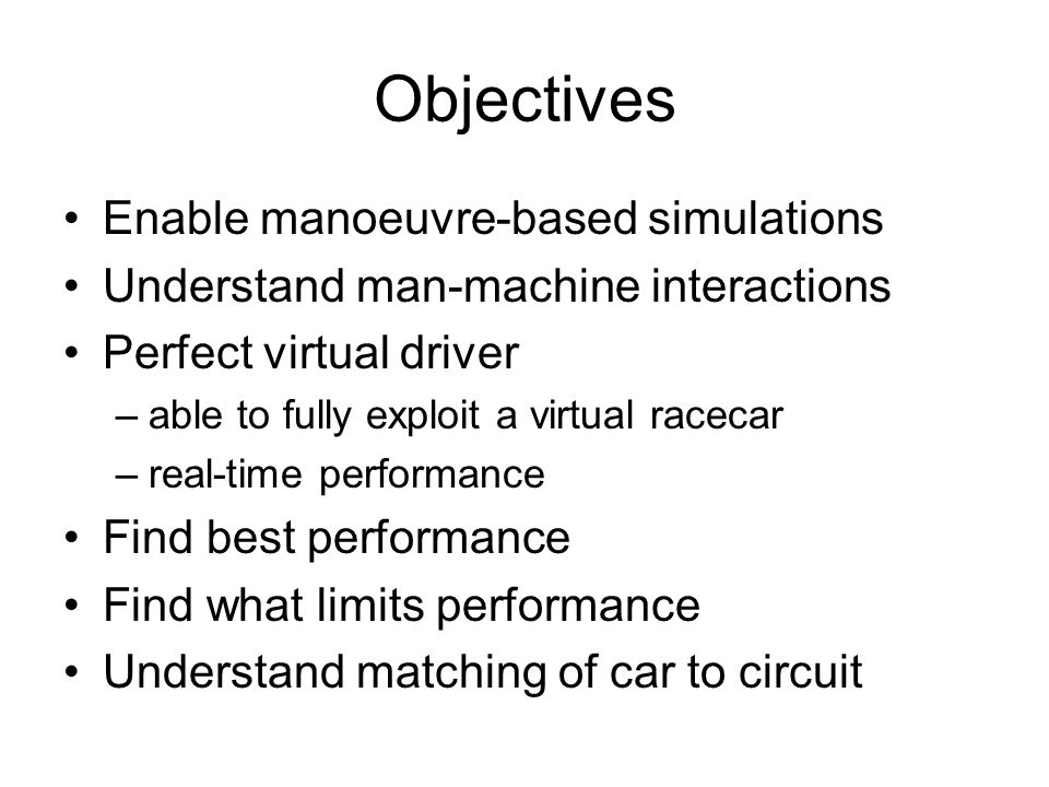 Objectives Enable manoeuvre-based simulations Understand man-machine interactions Perfect virtual driver –able to fully exploit a virtual racecar –rea