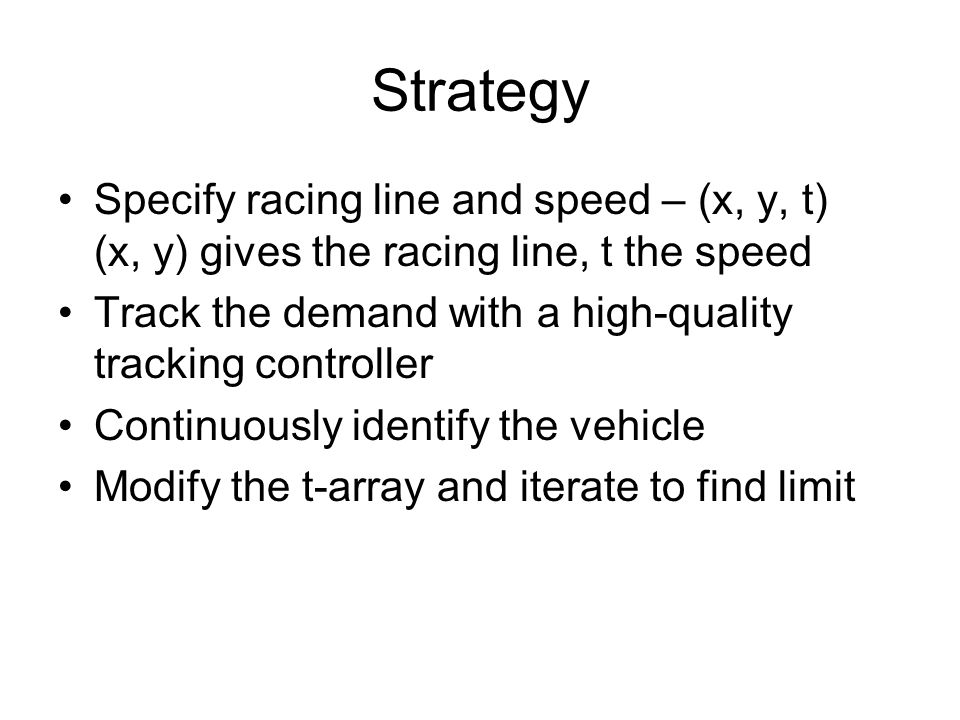 Strategy Specify racing line and speed – (x, y, t) (x, y) gives the racing line, t the speed Track the demand with a high-quality tracking controller Continuously identify the vehicle Modify the t-array and iterate to find limit