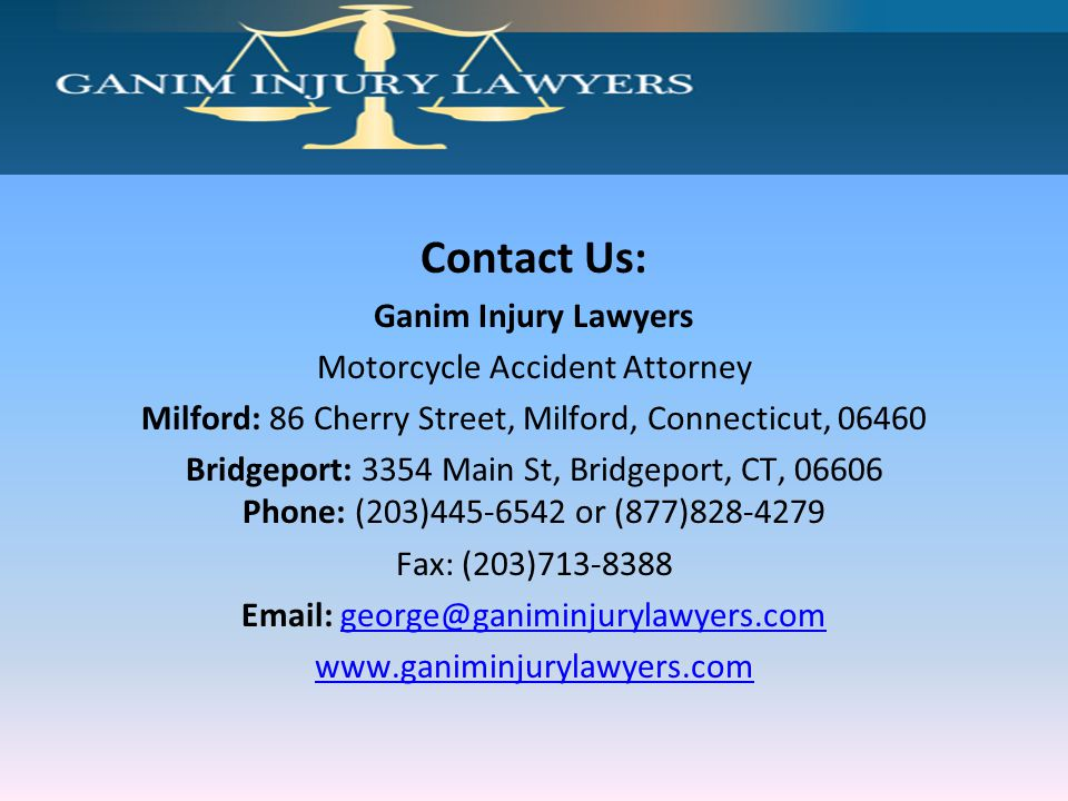 Contact Us: Ganim Injury Lawyers Motorcycle Accident Attorney Milford: 86 Cherry Street, Milford, Connecticut, 06460 Bridgeport: 3354 Main St, Bridgeport, CT, 06606 Phone: (203)445-6542 or (877)828-4279 Fax: (203)713-8388 Email: george@ganiminjurylawyers.comgeorge@ganiminjurylawyers.com www.ganiminjurylawyers.com