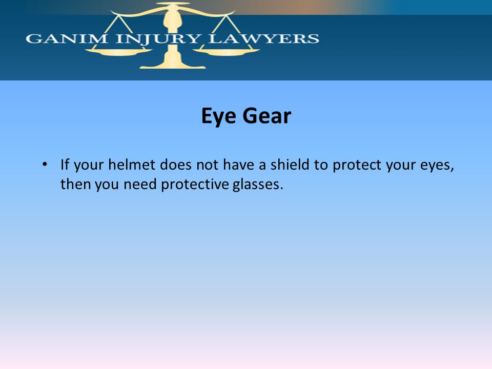 Eye Gear If your helmet does not have a shield to protect your eyes, then you need protective glasses.