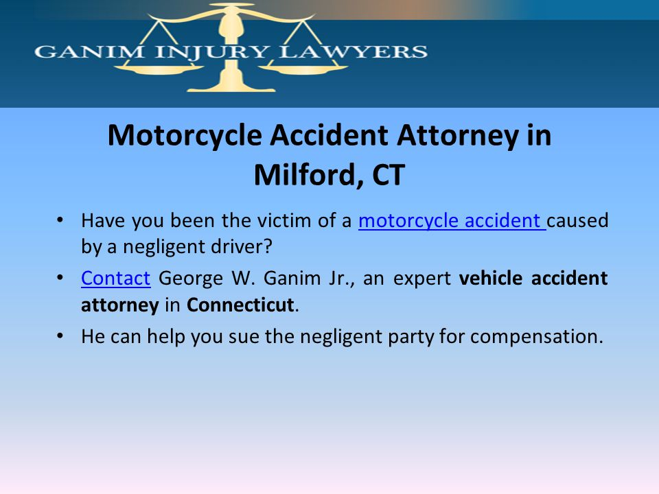 Motorcycle Accident Attorney in Milford, CT Have you been the victim of a motorcycle accident caused by a negligent driver?motorcycle accident Contact George W.