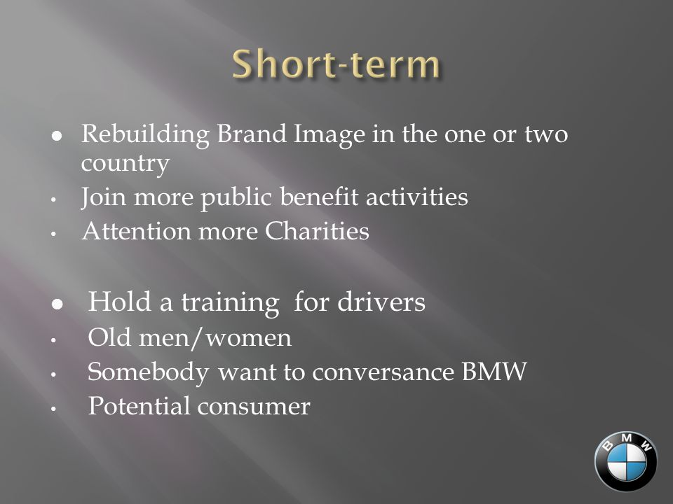 Rebuilding Brand Image in the one or two country Join more public benefit activities Attention more Charities Hold a training for drivers Old men/women Somebody want to conversance BMW Potential consumer