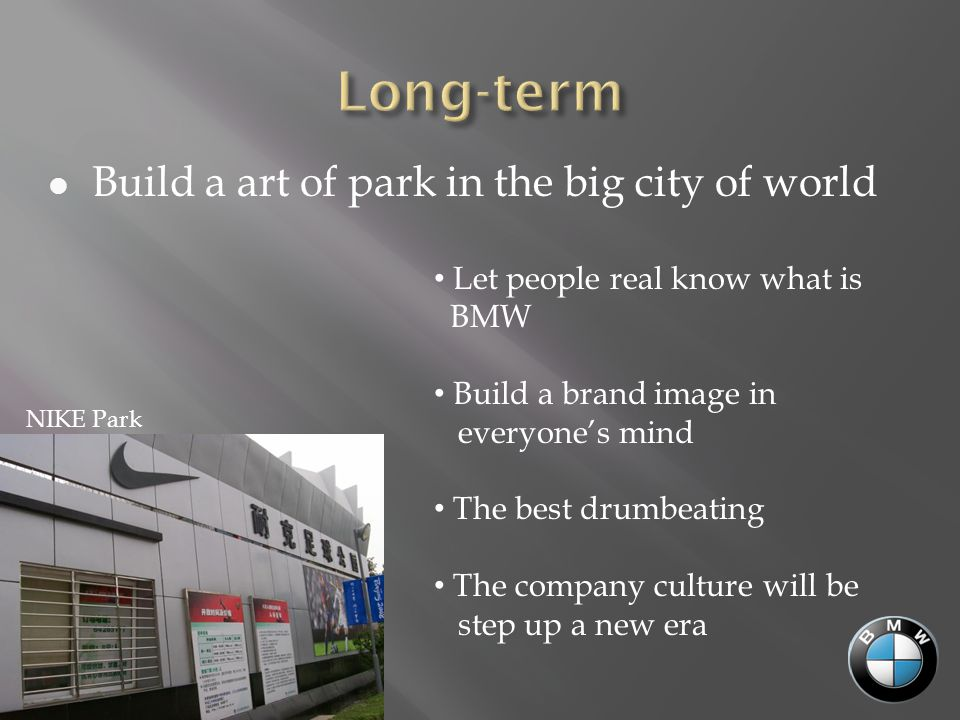 Build a art of park in the big city of world Let people real know what is BMW Build a brand image in everyone's mind The best drumbeating The company culture will be step up a new era NIKE Park