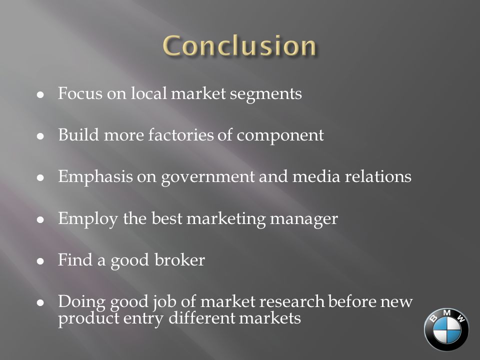 Focus on local market segments Build more factories of component Emphasis on government and media relations Employ the best marketing manager Find a good broker Doing good job of market research before new product entry different markets