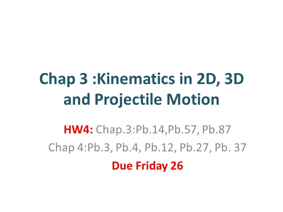 Chap 3 :Kinematics in 2D, 3D and Projectile Motion HW4: Chap.3:Pb.14,Pb.57, Pb.87 Chap 4:Pb.3, Pb.4, Pb.12, Pb.27, Pb. 37 Due Friday 26