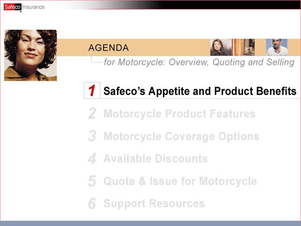 Agenda Safeco's Appetite & Product Benefits Motorcycle Product Features Motorcycle Coverage Options Available Discounts Quote & Issue for Motorcycle Support Resources Motorcycle/ATV Product and Selling