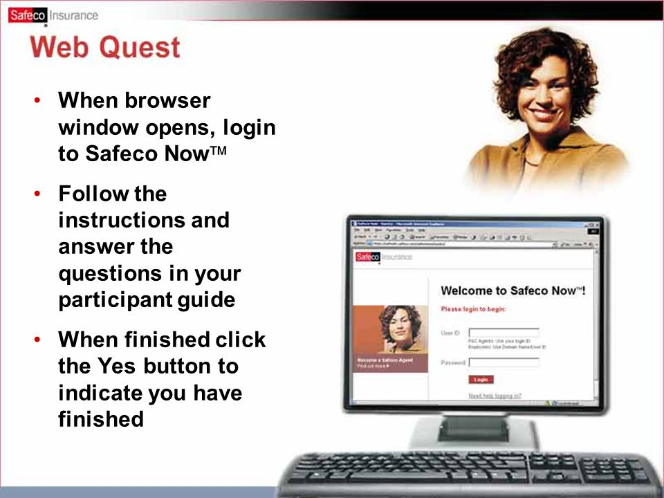 Web Quest When browser window opens, login to Safeco Now  Follow the instructions and answer the questions in your participant guide When finished click the Yes button to indicate you have finished