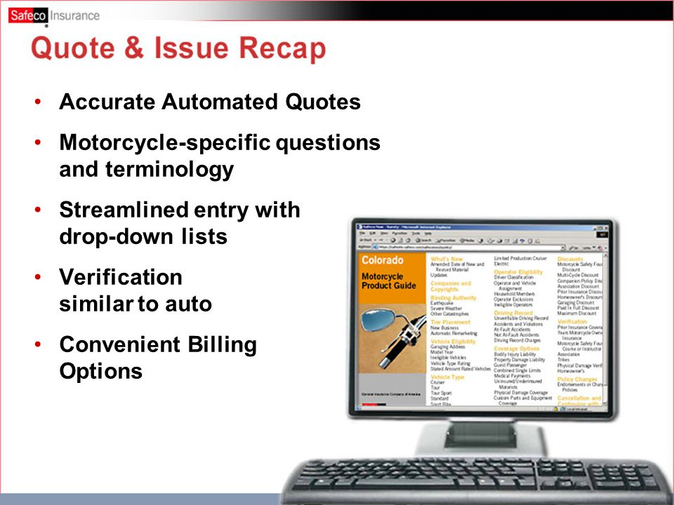 Quote & Issue Recap Accurate Automated Quotes Motorcycle-specific questions and terminology Streamlined entry with drop-down lists Verification similar to auto Convenient Billing Options