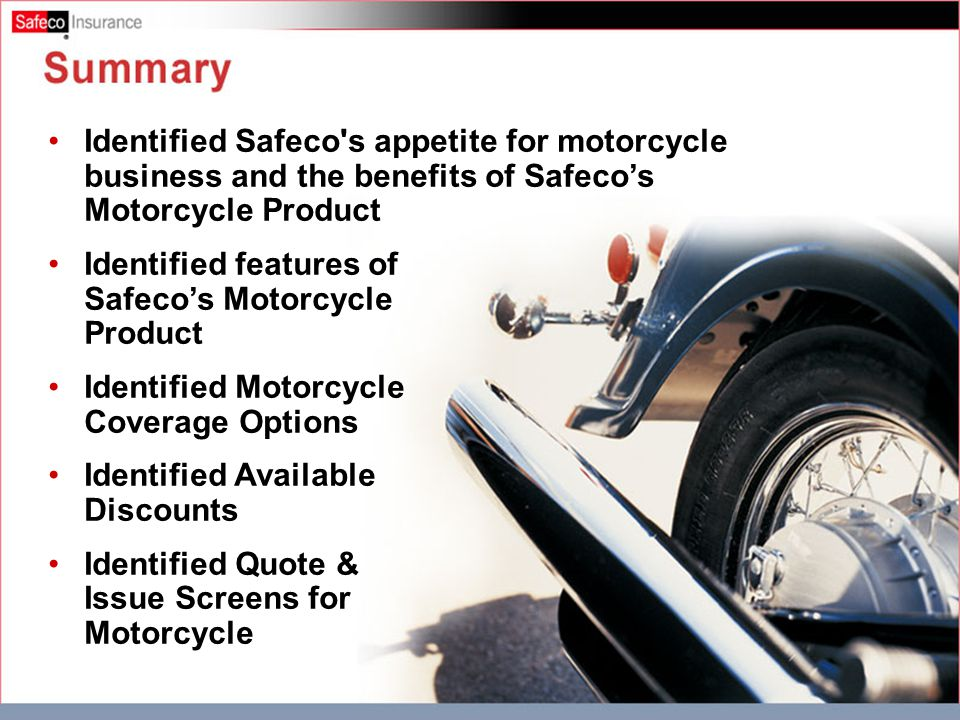 Summary Identified Safeco s appetite for motorcycle business and the benefits of Safeco's Motorcycle Product Identified features of Safeco's Motorcycle Product Identified Motorcycle Coverage Options Identified Available Discounts Identified Quote & Issue Screens for Motorcycle