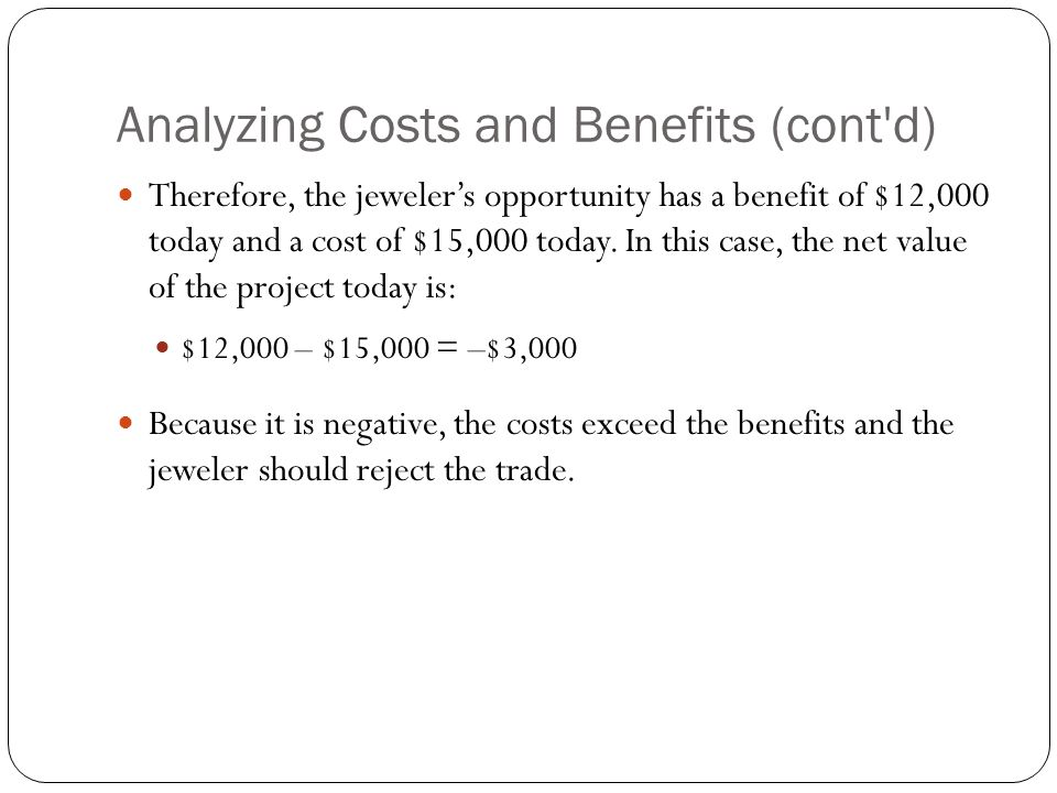 Analyzing Costs and Benefits (cont'd) Therefore, the jeweler's opportunity has a benefit of $12,000 today and a cost of $15,000 today. In this case, t