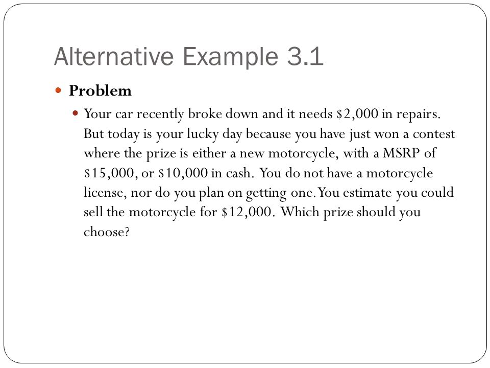 Alternative Example 3.1 Problem Your car recently broke down and it needs $2,000 in repairs. But today is your lucky day because you have just won a c