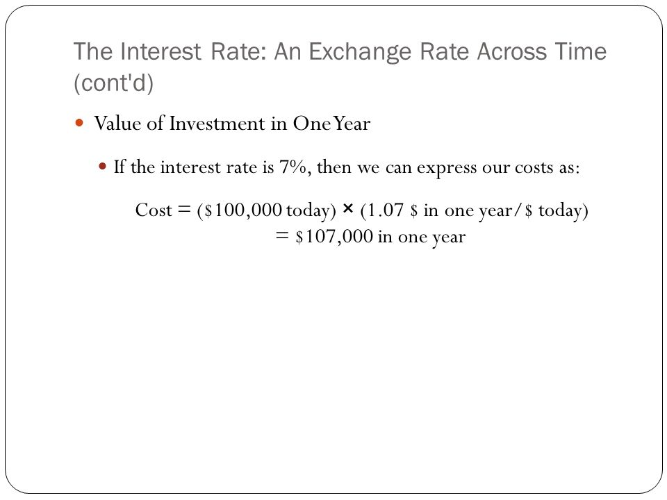 The Interest Rate: An Exchange Rate Across Time (cont'd) Value of Investment in One Year If the interest rate is 7%, then we can express our costs as: