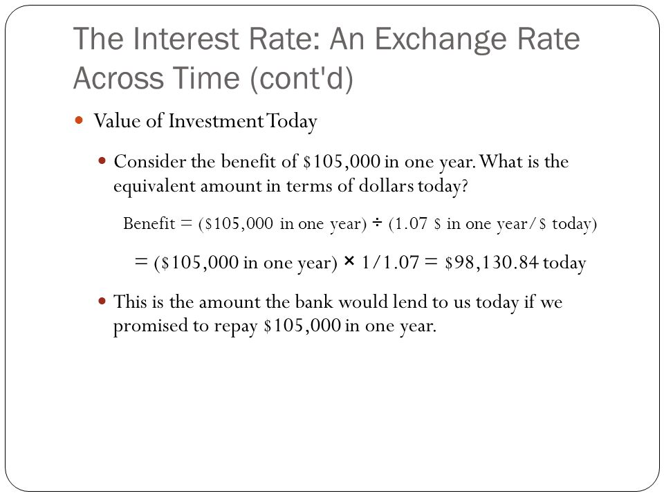 The Interest Rate: An Exchange Rate Across Time (cont'd) Value of Investment Today Consider the benefit of $105,000 in one year. What is the equivalen
