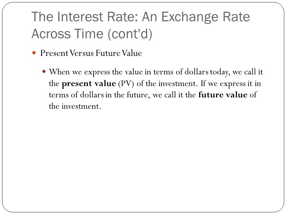 The Interest Rate: An Exchange Rate Across Time (cont'd) Present Versus Future Value When we express the value in terms of dollars today, we call it t
