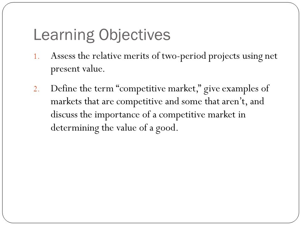 """Learning Objectives 1. Assess the relative merits of two-period projects using net present value. 2. Define the term """"competitive market,"""" give exampl"""