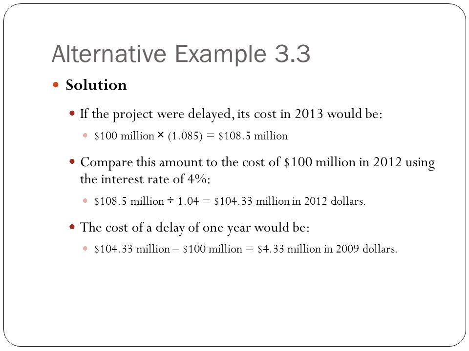 Alternative Example 3.3 Solution If the project were delayed, its cost in 2013 would be: $100 million × (1.085) = $108.5 million Compare this amount t