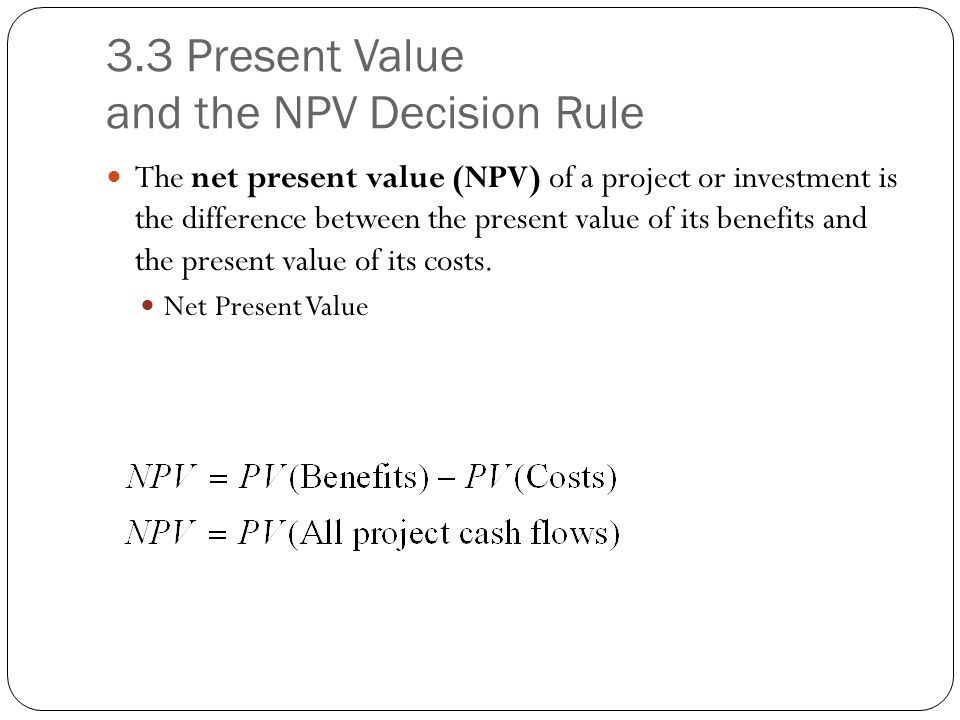 3.3 Present Value and the NPV Decision Rule The net present value (NPV) of a project or investment is the difference between the present value of its