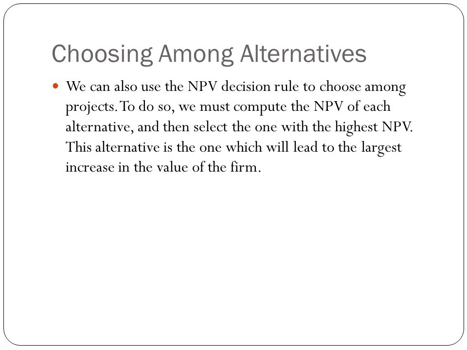 Choosing Among Alternatives We can also use the NPV decision rule to choose among projects. To do so, we must compute the NPV of each alternative, and