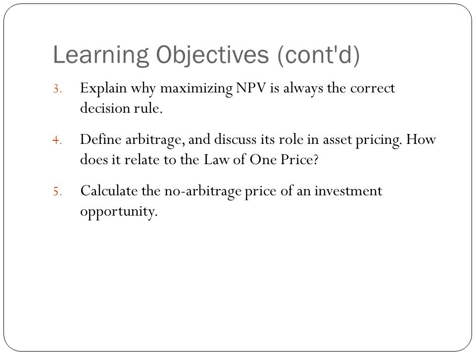 3.4 Arbitrage and the Law of One Price Arbitrage The practice of buying and selling equivalent goods in different markets to take advantage of a price difference.