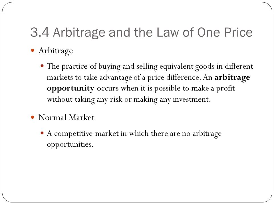 3.4 Arbitrage and the Law of One Price Arbitrage The practice of buying and selling equivalent goods in different markets to take advantage of a price