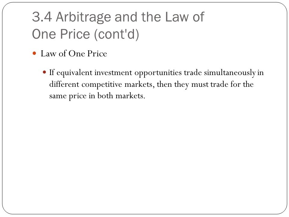 3.4 Arbitrage and the Law of One Price (cont'd) Law of One Price If equivalent investment opportunities trade simultaneously in different competitive