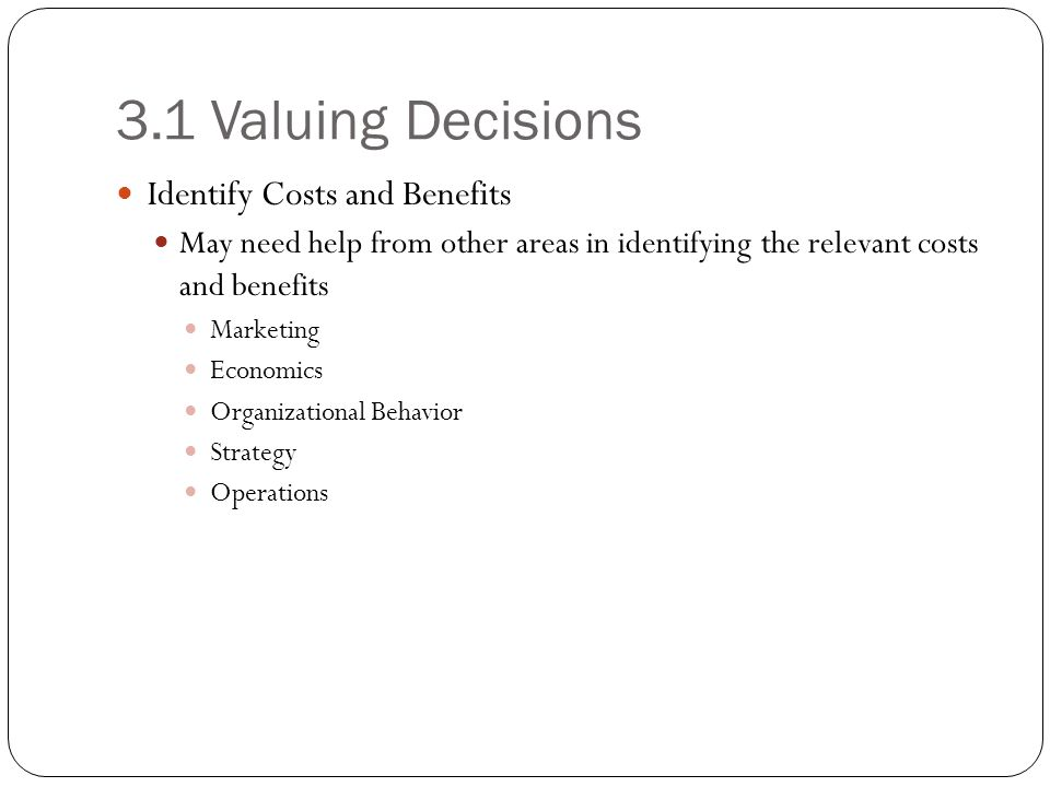 3.1 Valuing Decisions Identify Costs and Benefits May need help from other areas in identifying the relevant costs and benefits Marketing Economics Or