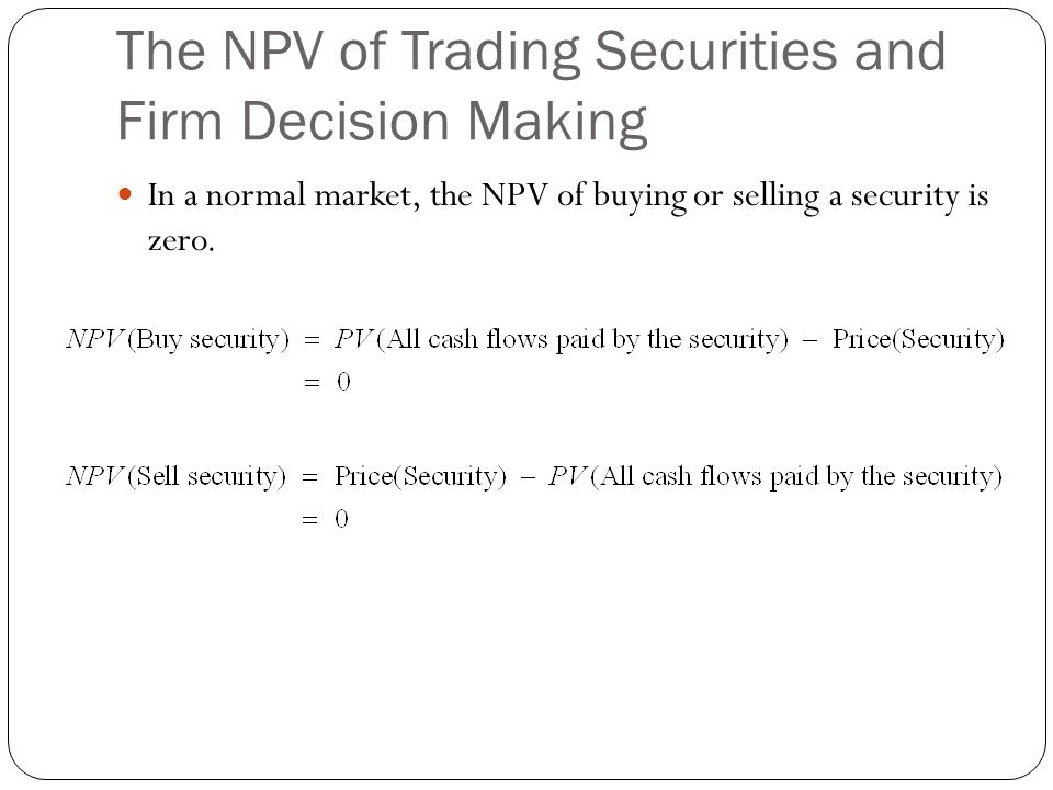 The NPV of Trading Securities and Firm Decision Making In a normal market, the NPV of buying or selling a security is zero.