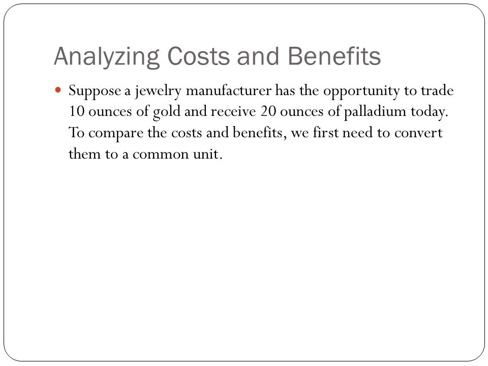 Analyzing Costs and Benefits (cont d) Similarly, if the current market price for palladium is $600 per ounce, then the 20 ounces of palladium we receive has a cash value of: (20 ounces of palladium) X ($600/ounce) = $12,000