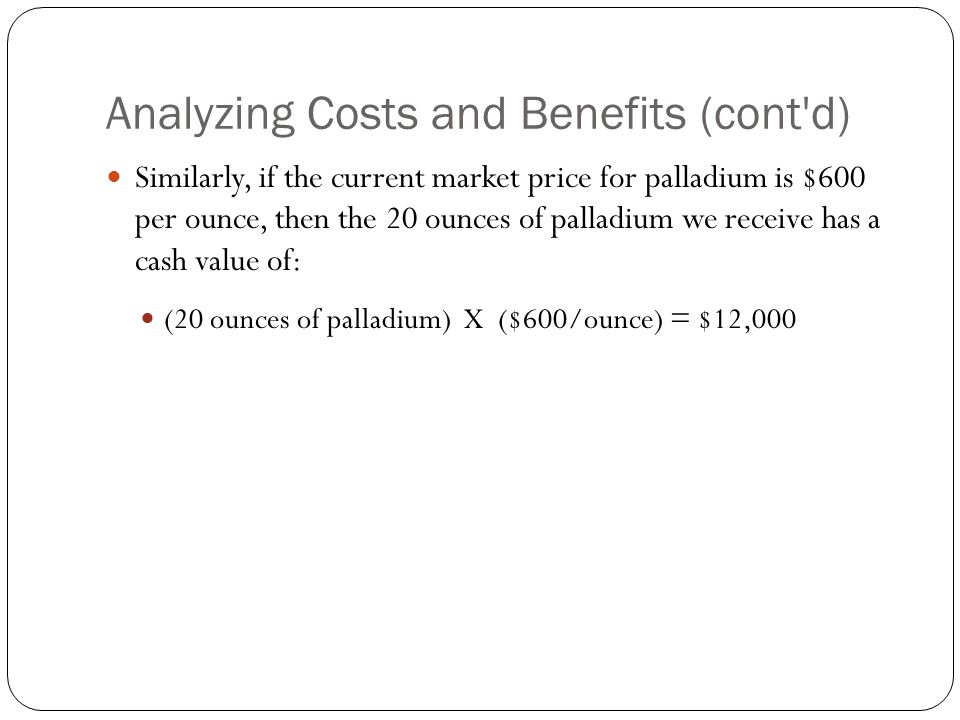 Analyzing Costs and Benefits (cont'd) Similarly, if the current market price for palladium is $600 per ounce, then the 20 ounces of palladium we recei
