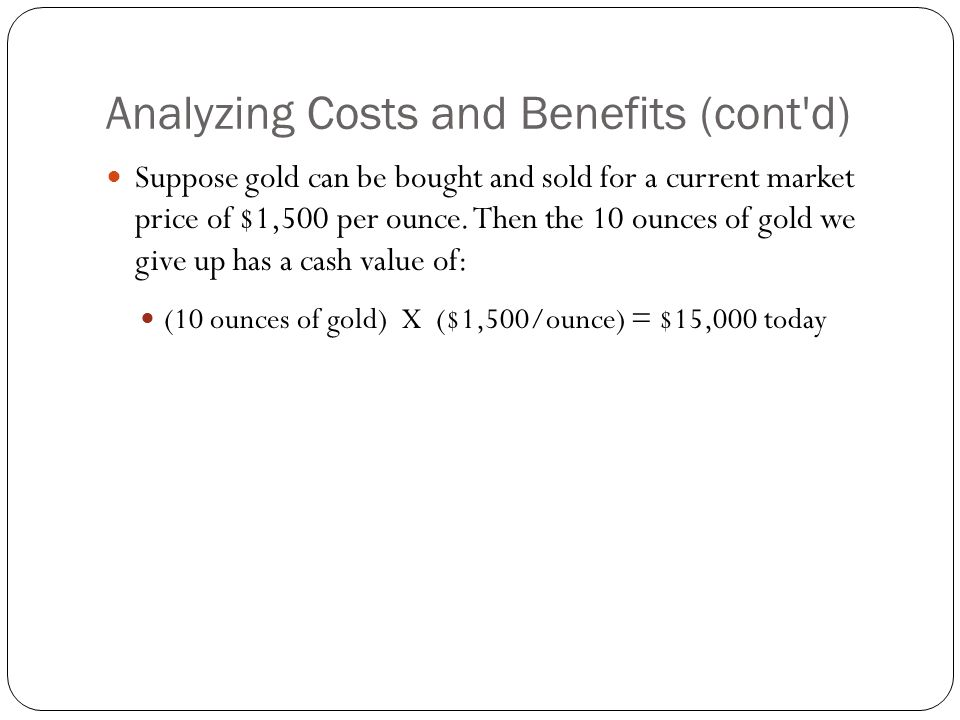 Analyzing Costs and Benefits (cont d) Therefore, the jeweler's opportunity has a benefit of $12,000 today and a cost of $15,000 today.