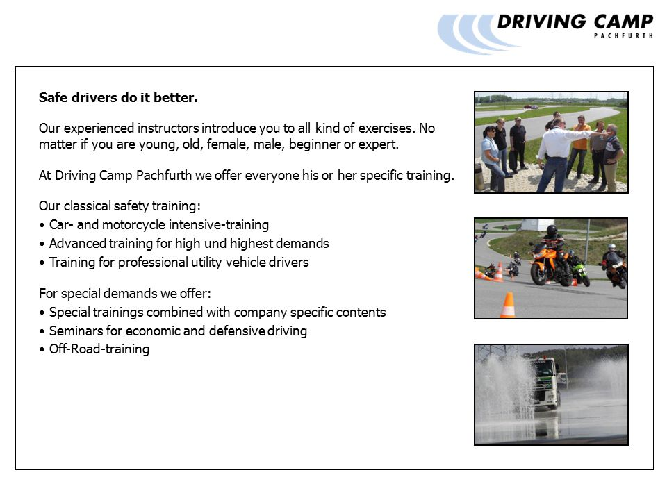 Safe drivers do it better. Our experienced instructors introduce you to all kind of exercises.