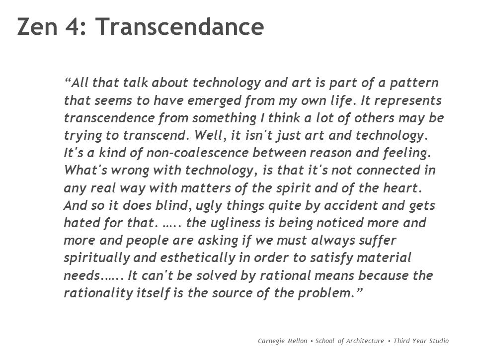 Carnegie Mellon School of Architecture Third Year Studio Zen 4: Transcendance All that talk about technology and art is part of a pattern that seems to have emerged from my own life.