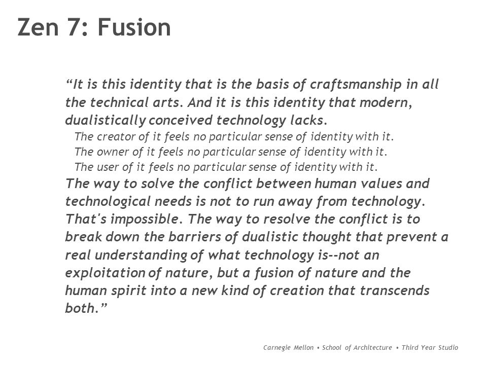 Carnegie Mellon School of Architecture Third Year Studio Zen 7: Fusion It is this identity that is the basis of craftsmanship in all the technical arts.