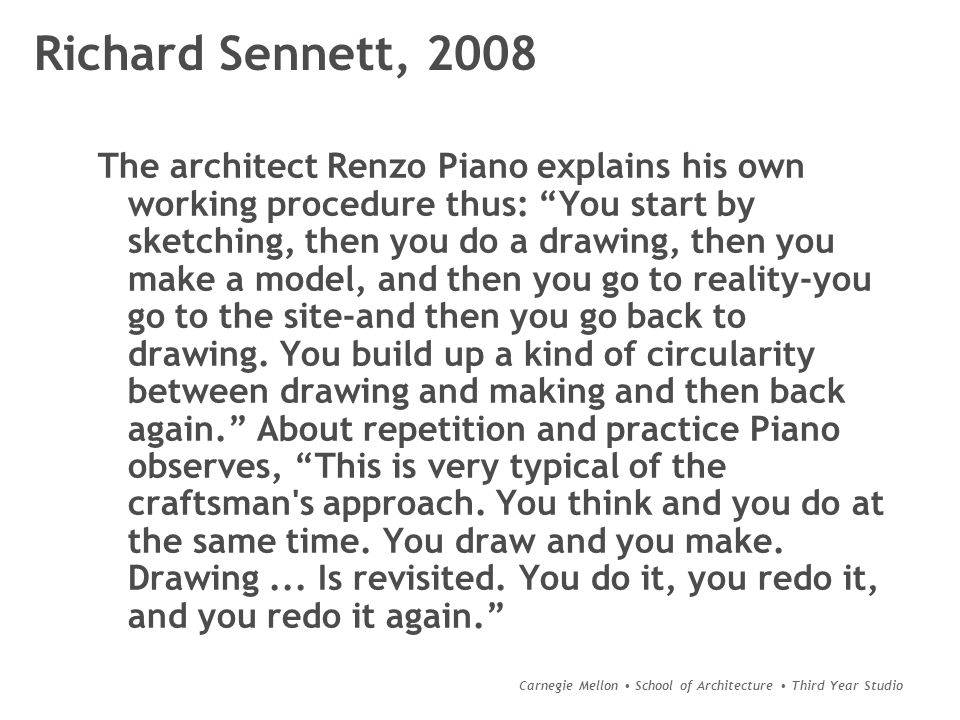 Carnegie Mellon School of Architecture Third Year Studio Richard Sennett, 2008 The architect Renzo Piano explains his own working procedure thus: You start by sketching, then you do a drawing, then you make a model, and then you go to reality-you go to the site-and then you go back to drawing.
