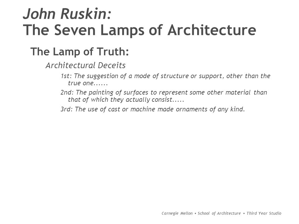 Carnegie Mellon School of Architecture Third Year Studio John Ruskin: The Seven Lamps of Architecture The Lamp of Truth: Architectural Deceits 1st: The suggestion of a mode of structure or support, other than the true one......