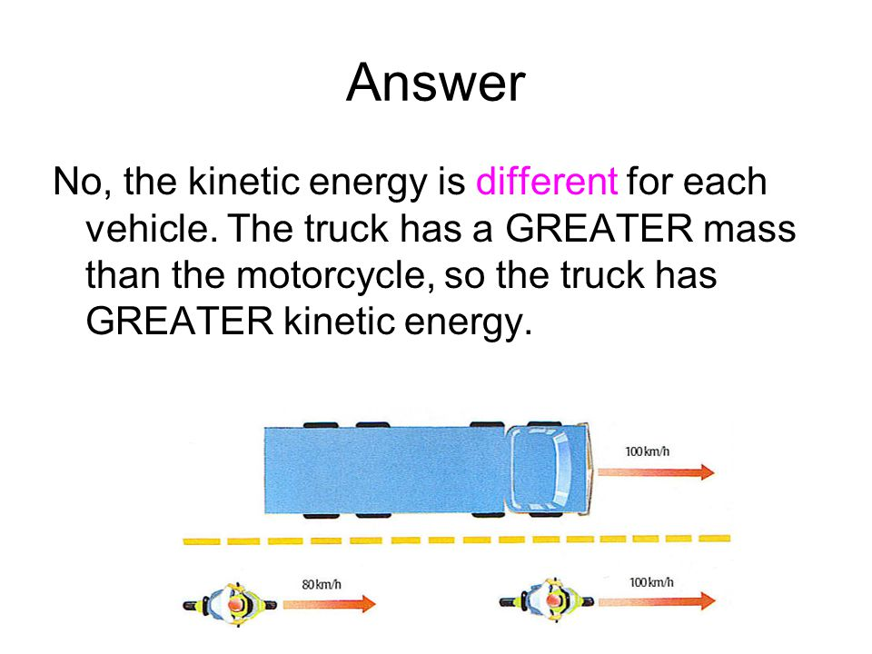 Answer No, the kinetic energy is different for each vehicle. The truck has a GREATER mass than the motorcycle, so the truck has GREATER kinetic energy