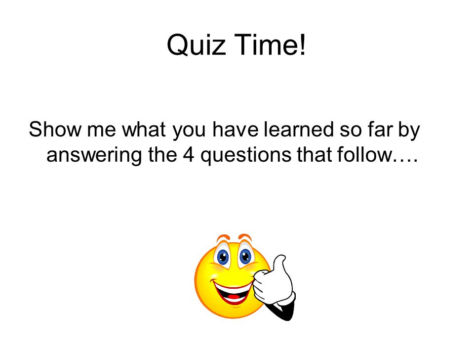 Quiz Time! Show me what you have learned so far by answering the 4 questions that follow….