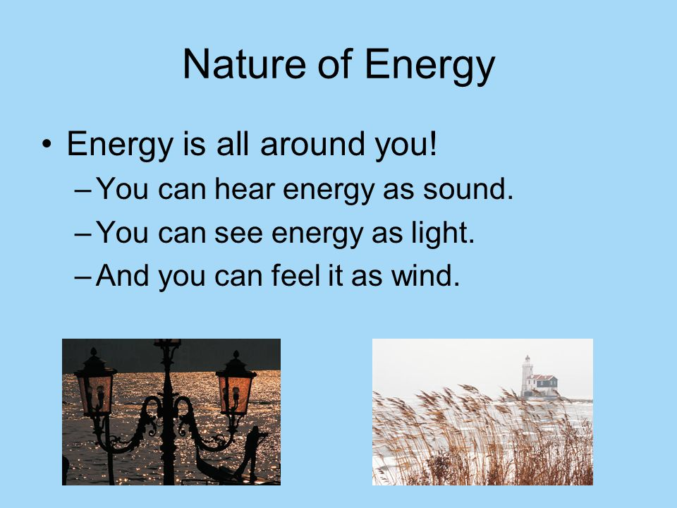 Nature of Energy Energy is all around you! –Y–You can hear energy as sound. –Y–You can see energy as light. –A–And you can feel it as wind.