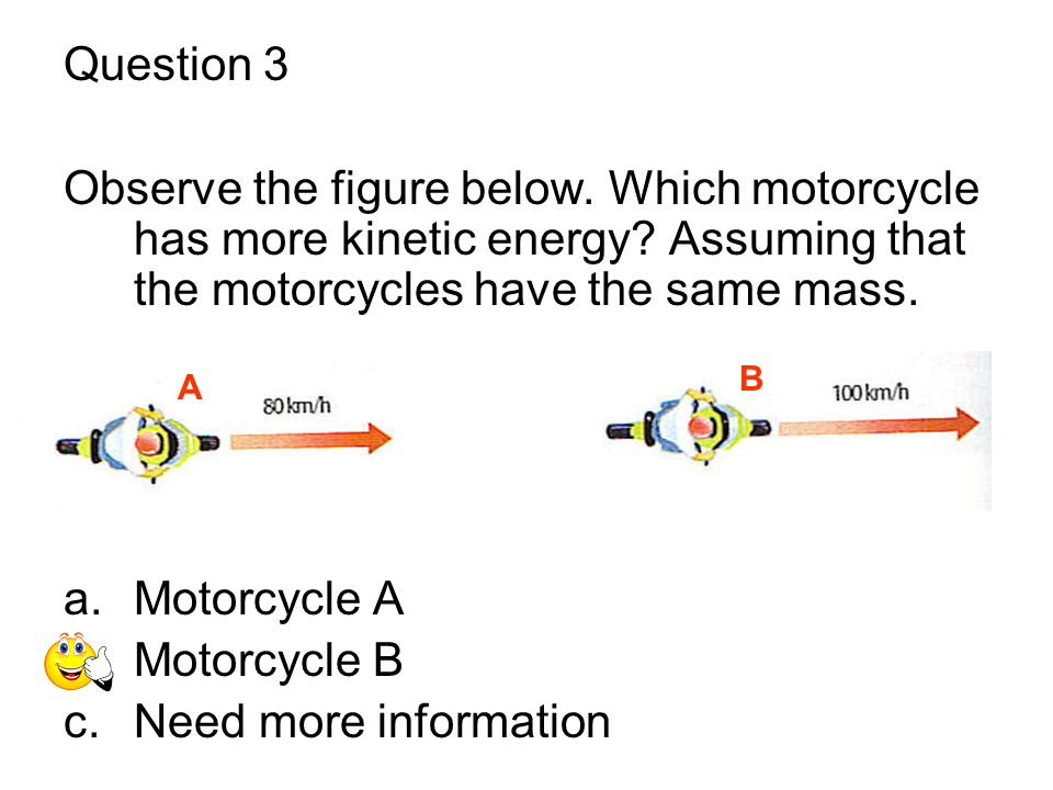 Question 3 Observe the figure below. Which motorcycle has more kinetic energy? Assuming that the motorcycles have the same mass. a.Motorcycle A b.Moto