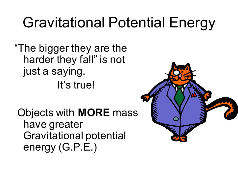 "Gravitational Potential Energy ""The bigger they are the harder they fall"" is not just a saying. It's true! Objects with MORE mass have greater Gravita"