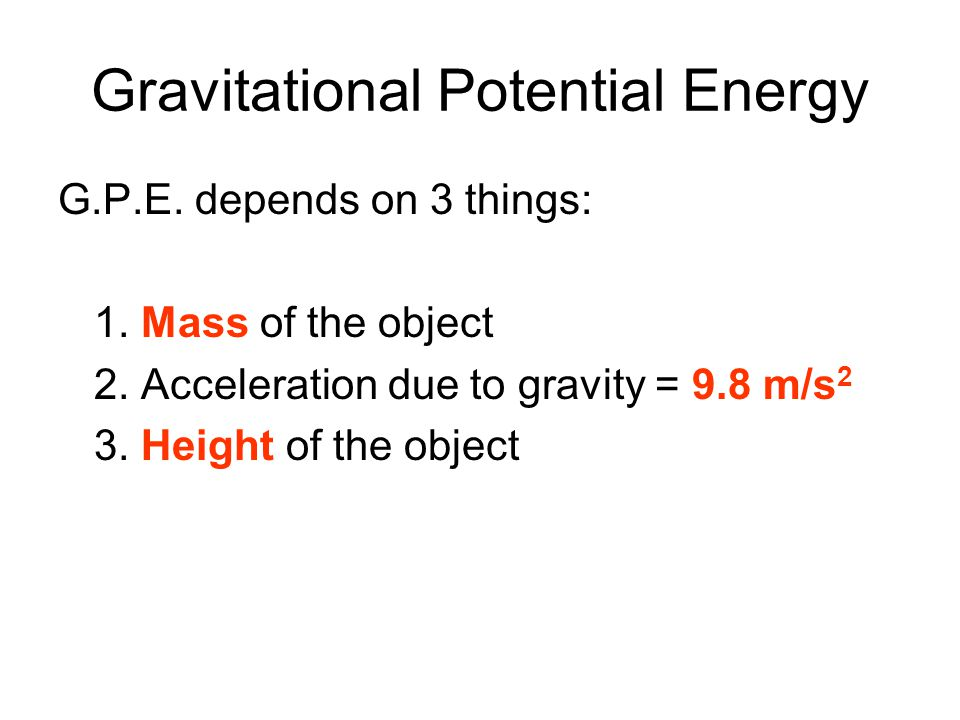Gravitational Potential Energy G.P.E. depends on 3 things: 1. Mass of the object 2. Acceleration due to gravity = 9.8 m/s 2 3. Height of the object