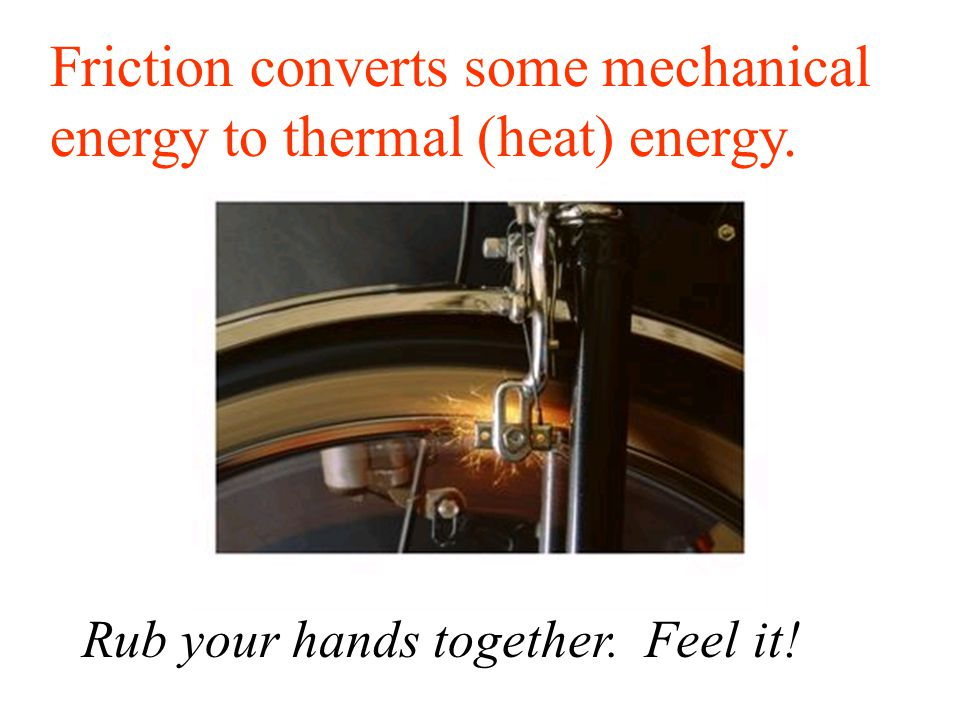 Friction converts some mechanical energy to thermal (heat) energy. Rub your hands together. Feel it!