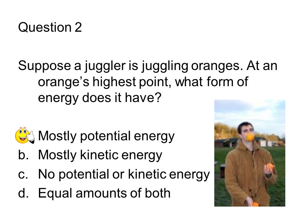 Question 2 Suppose a juggler is juggling oranges. At an orange's highest point, what form of energy does it have? a.Mostly potential energy b.Mostly k