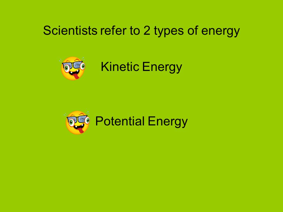 Scientists refer to 2 types of energy Kinetic Energy Potential Energy