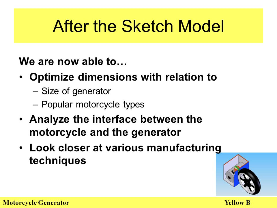 After the Sketch Model Motorcycle GeneratorYellow B We are now able to… Optimize dimensions with relation to –Size of generator –Popular motorcycle types Analyze the interface between the motorcycle and the generator Look closer at various manufacturing techniques