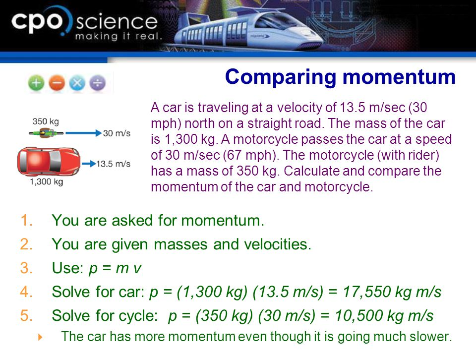  You are asked for momentum.  You are given masses and velocities.  Use: p = m v  Solve for car: p = (1,300 kg) (13.5 m/s) = 17,550 kg m/s 