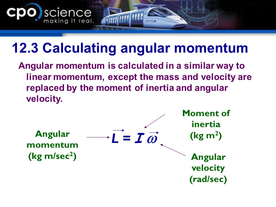 12.3 Calculating angular momentum Angular momentum is calculated in a similar way to linear momentum, except the mass and velocity are replaced by the