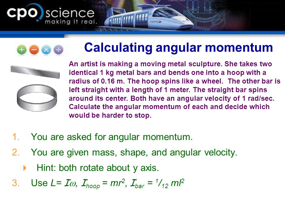  You are asked for angular momentum.  You are given mass, shape, and angular velocity.  Hint: both rotate about y axis.  Use L= I , I hoop = m